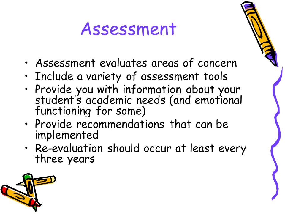 Assessment Assessment evaluates areas of concern Include a variety of assessment tools Provide you with information about your student's academic needs (and emotional functioning for some) Provide recommendations that can be implemented Re-evaluation should occur at least every three years