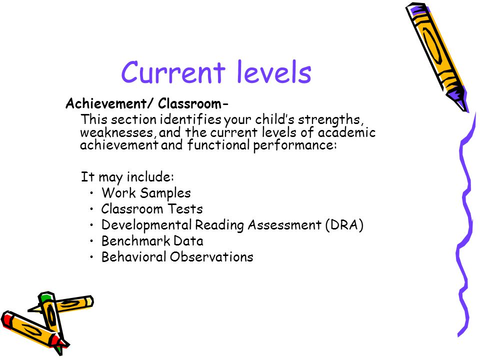 Current levels Achievement/ Classroom- This section identifies your child's strengths, weaknesses, and the current levels of academic achievement and functional performance: It may include: Work Samples Classroom Tests Developmental Reading Assessment (DRA) Benchmark Data Behavioral Observations