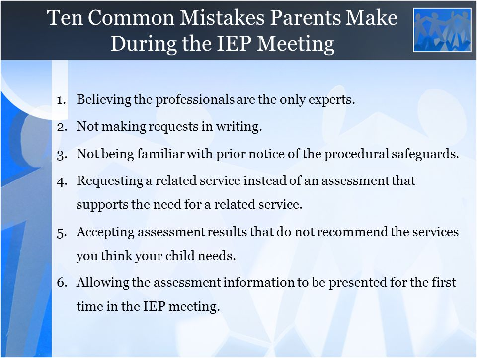 Ten Common Mistakes Parents Make During the IEP Meeting 1.Believing the professionals are the only experts. 2.Not making requests in writing. 3.Not be