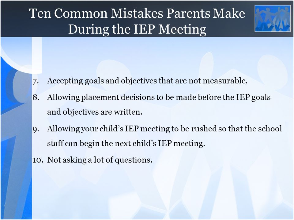 Ten Common Mistakes Parents Make During the IEP Meeting 7.Accepting goals and objectives that are not measurable. 8.Allowing placement decisions to be