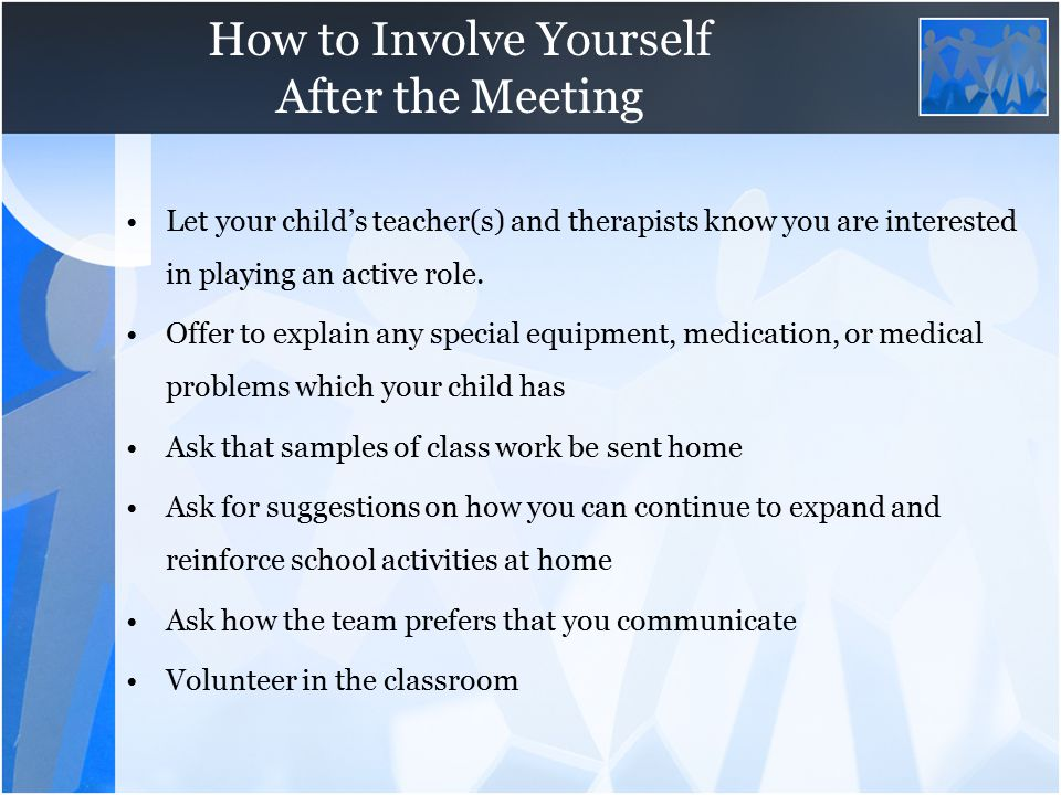 How to Involve Yourself After the Meeting Let your child's teacher(s) and therapists know you are interested in playing an active role. Offer to expla