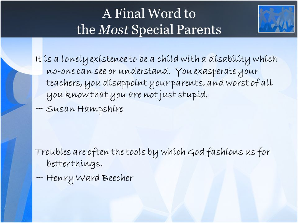 A Final Word to the Most Special Parents It is a lonely existence to be a child with a disability which no-one can see or understand. You exasperate y