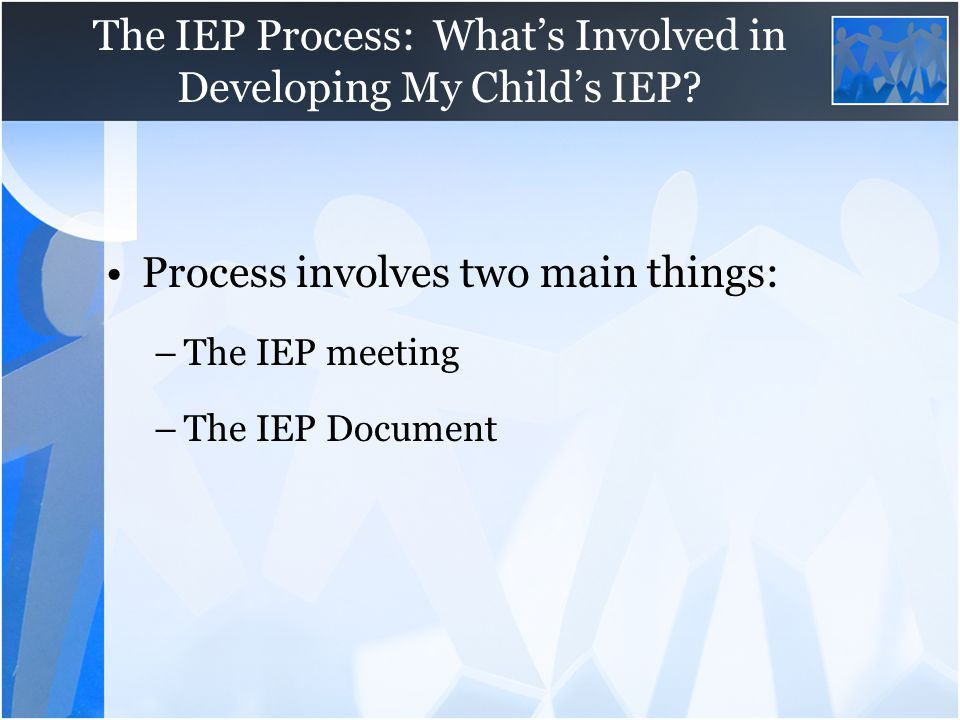 The IEP Process: What's Involved in Developing My Child's IEP? Process involves two main things: –The IEP meeting –The IEP Document
