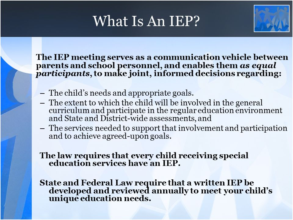 What Is An IEP? The IEP meeting serves as a communication vehicle between parents and school personnel, and enables them as equal participants, to mak