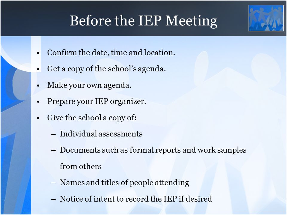 Before the IEP Meeting Confirm the date, time and location. Get a copy of the school's agenda. Make your own agenda. Prepare your IEP organizer. Give