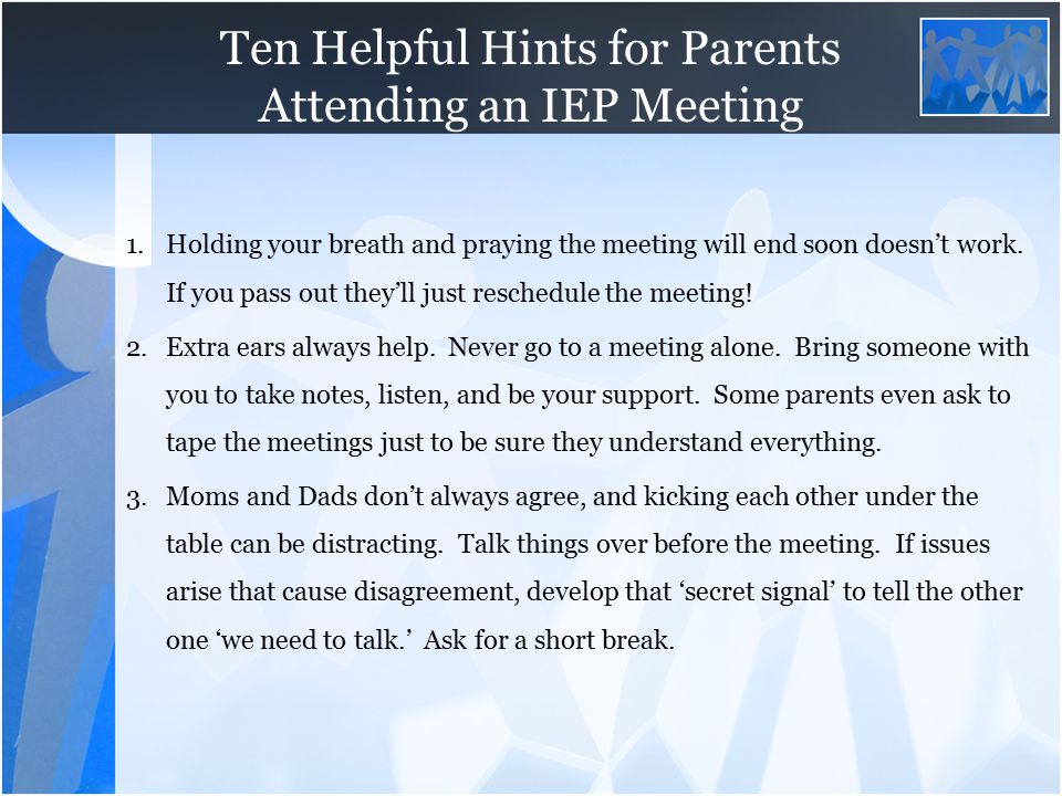 Ten Helpful Hints for Parents Attending an IEP Meeting 1.Holding your breath and praying the meeting will end soon doesn't work. If you pass out they'