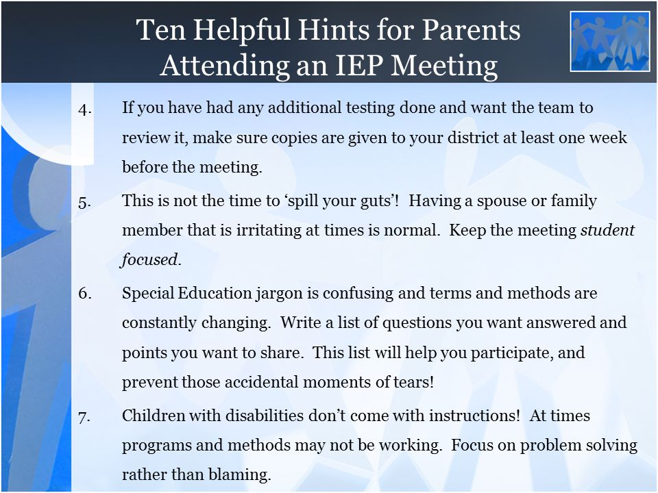 Ten Helpful Hints for Parents Attending an IEP Meeting 4.If you have had any additional testing done and want the team to review it, make sure copies