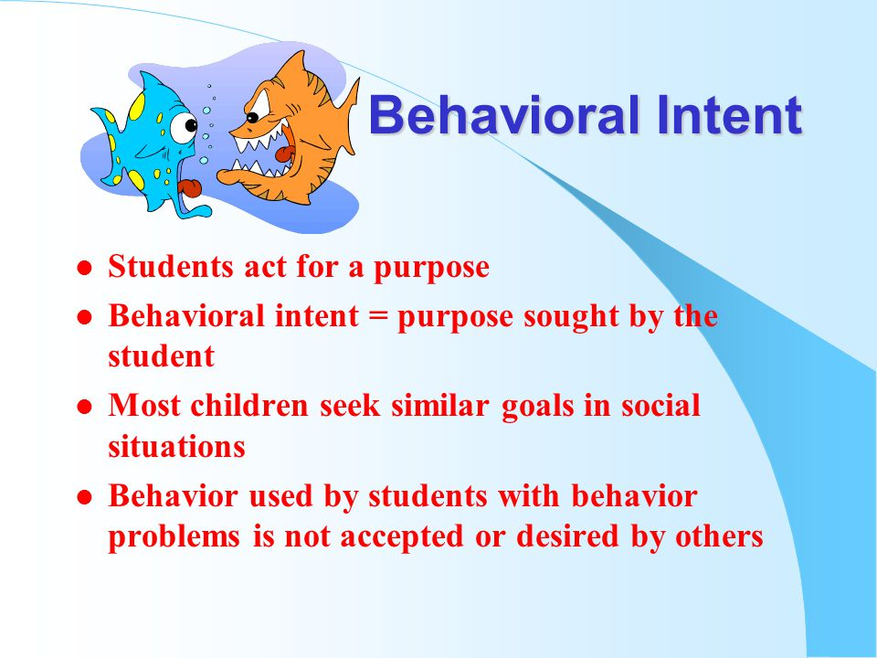 Behavioral Intent l Students act for a purpose l Behavioral intent = purpose sought by the student l Most children seek similar goals in social situations l Behavior used by students with behavior problems is not accepted or desired by others