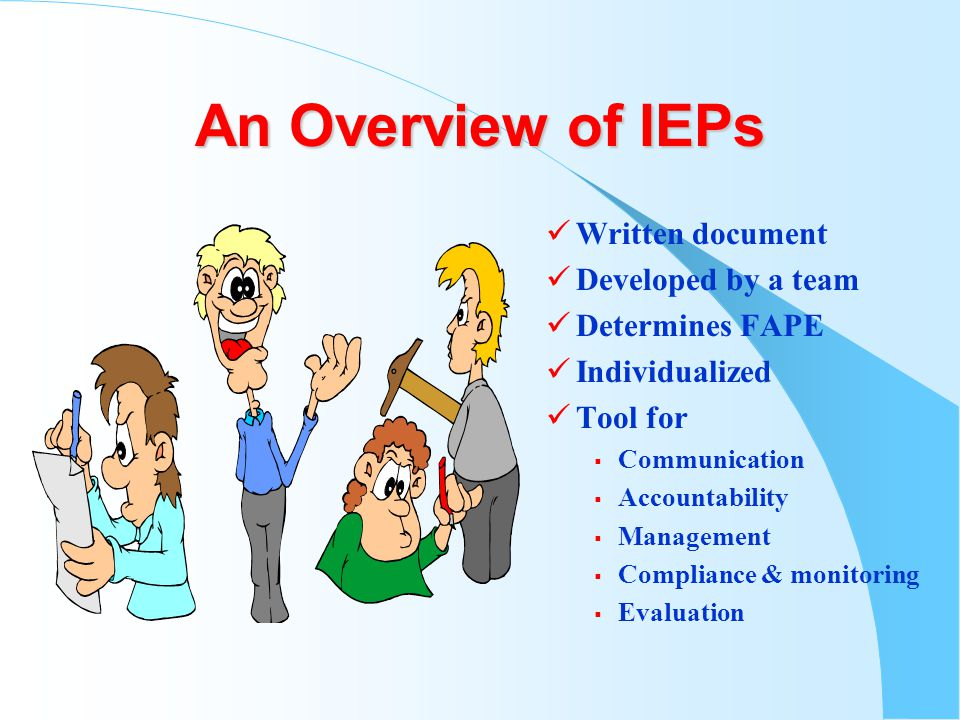 An Overview of IEPs Written document Developed by a team Determines FAPE Individualized Tool for  Communication  Accountability  Management  Compliance & monitoring  Evaluation