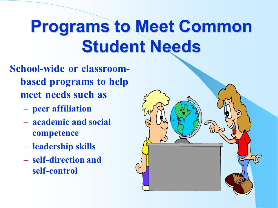 Programs to Meet Common Student Needs School-wide or classroom- based programs to help meet needs such as –peer affiliation –academic and social competence –leadership skills –self-direction and self-control