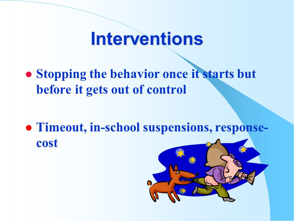 Interventions l Stopping the behavior once it starts but before it gets out of control l Timeout, in-school suspensions, response- cost