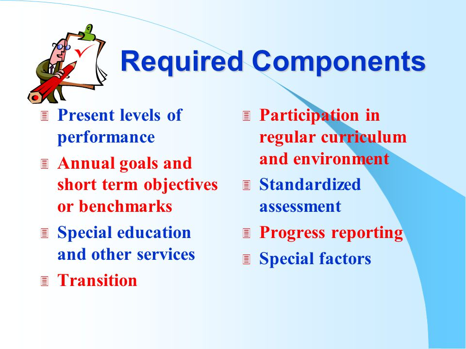 Required Components 3 Present levels of performance 3 Annual goals and short term objectives or benchmarks 3 Special education and other services 3 Transition 3 Participation in regular curriculum and environment 3 Standardized assessment 3 Progress reporting 3 Special factors