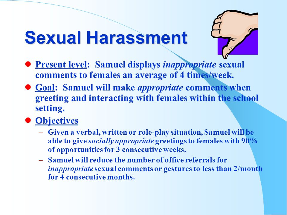 Sexual Harassment lPresent level: Samuel displays inappropriate sexual comments to females an average of 4 times/week.