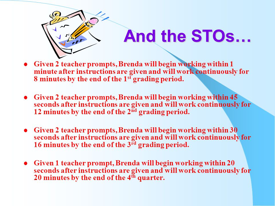 And the STOs… l Given 2 teacher prompts, Brenda will begin working within 1 minute after instructions are given and will work continuously for 8 minutes by the end of the 1 st grading period.