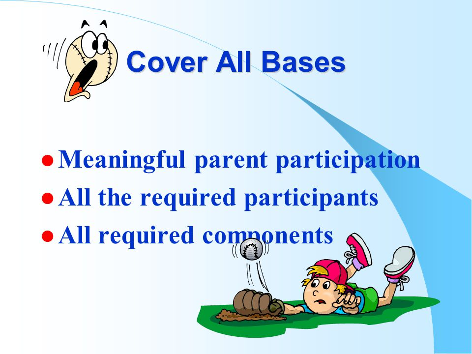 Cover All Bases l Meaningful parent participation l All the required participants l All required components