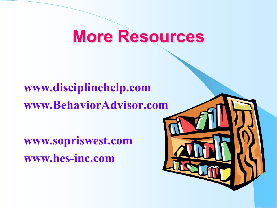 More Resources www.disciplinehelp.com www.BehaviorAdvisor.com www.sopriswest.com www.hes-inc.com