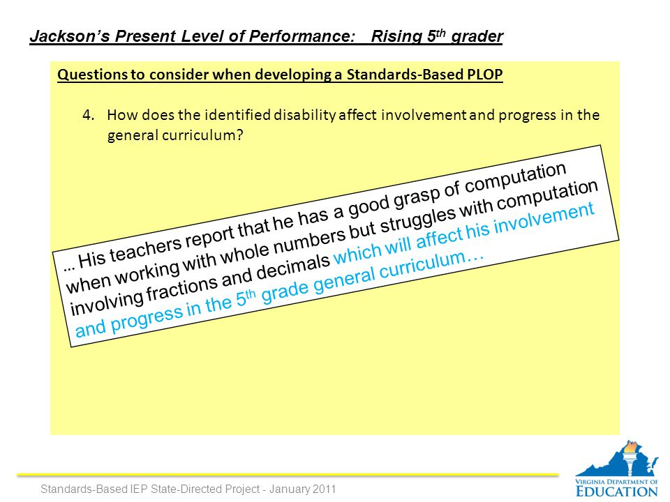 Jackson's Present Level of Performance: Rising 5 th grader … His teachers report that he has a good grasp of computation when working with whole numbers but struggles with computation involving fractions and decimals which will affect his involvement and progress in the 5 th grade general curriculum… Standards-Based IEP State-Directed Project - January 2011 Questions to consider when developing a Standards-Based PLOP 4.