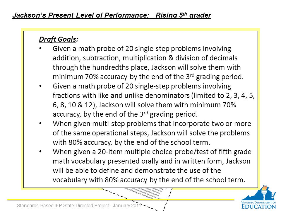 Goals Activity Jackson's Present Level of Performance: Rising 5 th grader Standards-Based IEP State-Directed Project - January 2011 Draft Goals: Given a math probe of 20 single-step problems involving addition, subtraction, multiplication & division of decimals through the hundredths place, Jackson will solve them with minimum 70% accuracy by the end of the 3 rd grading period.