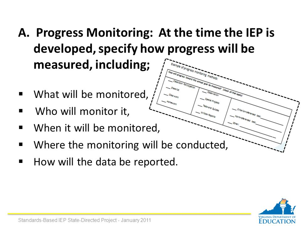 A. Progress Monitoring: At the time the IEP is developed, specify how progress will be measured, including;  What will be monitored,  Who will monit