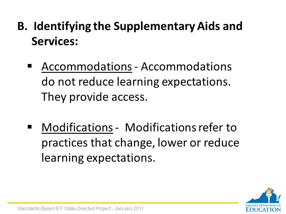 B. Identifying the Supplementary Aids and Services:  Accommodations - Accommodations do not reduce learning expectations. They provide access.  Modi