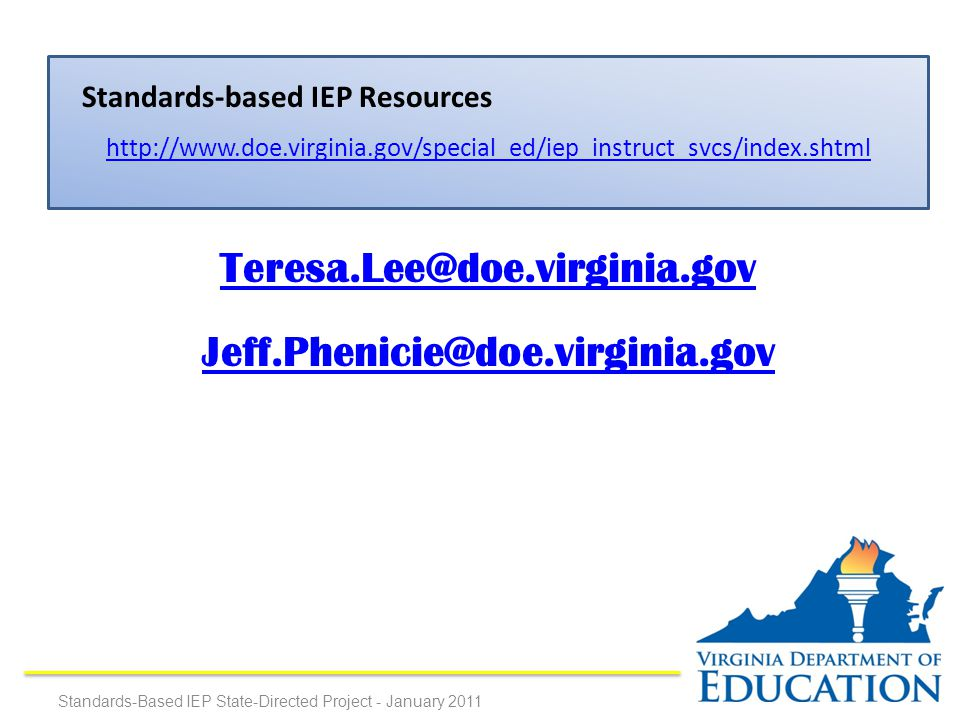 http://www.doe.virginia.gov/special_ed/iep_instruct_svcs/index.shtml Teresa.Lee@doe.virginia.gov Jeff.Phenicie@doe.virginia.gov Standards-based IEP Resources Standards-Based IEP State-Directed Project - January 2011