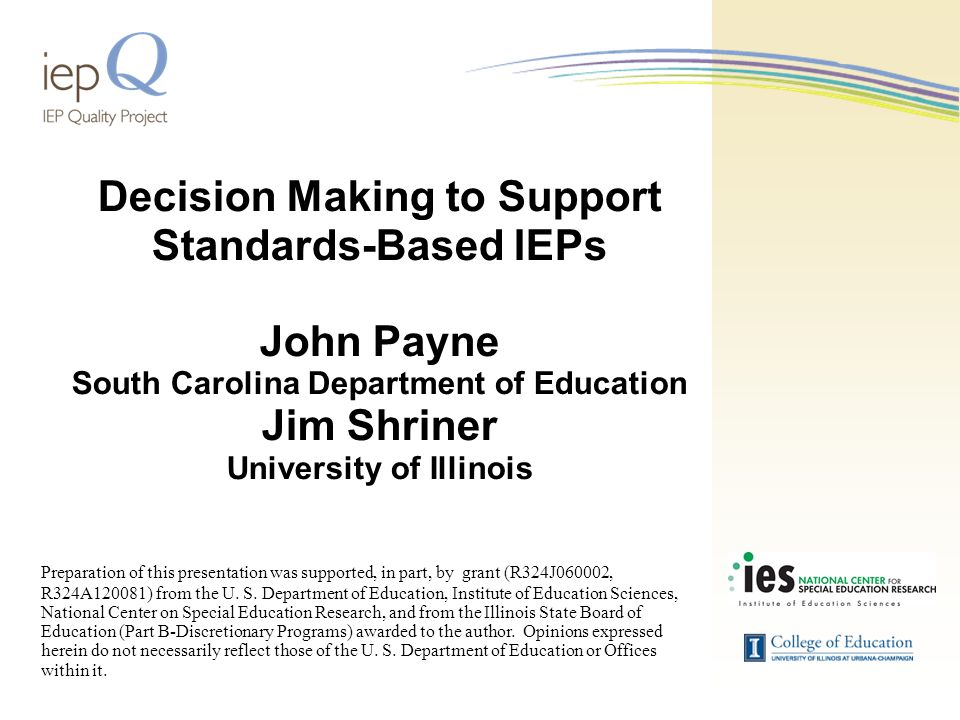 Decision Making to Support Standards-Based IEPs John Payne South Carolina Department of Education Jim Shriner University of Illinois Preparation of this presentation was supported, in part, by grant (R324J060002, R324A120081) from the U.