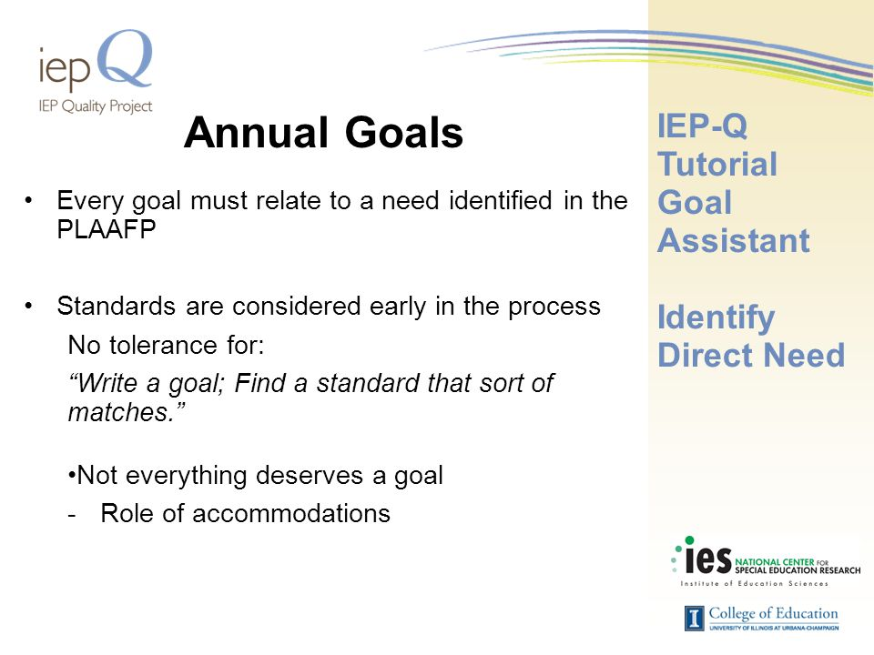 Annual Goals Every goal must relate to a need identified in the PLAAFP Standards are considered early in the process No tolerance for: Write a goal; Find a standard that sort of matches. Not everything deserves a goal -Role of accommodations IEP-Q Tutorial Goal Assistant Identify Direct Need