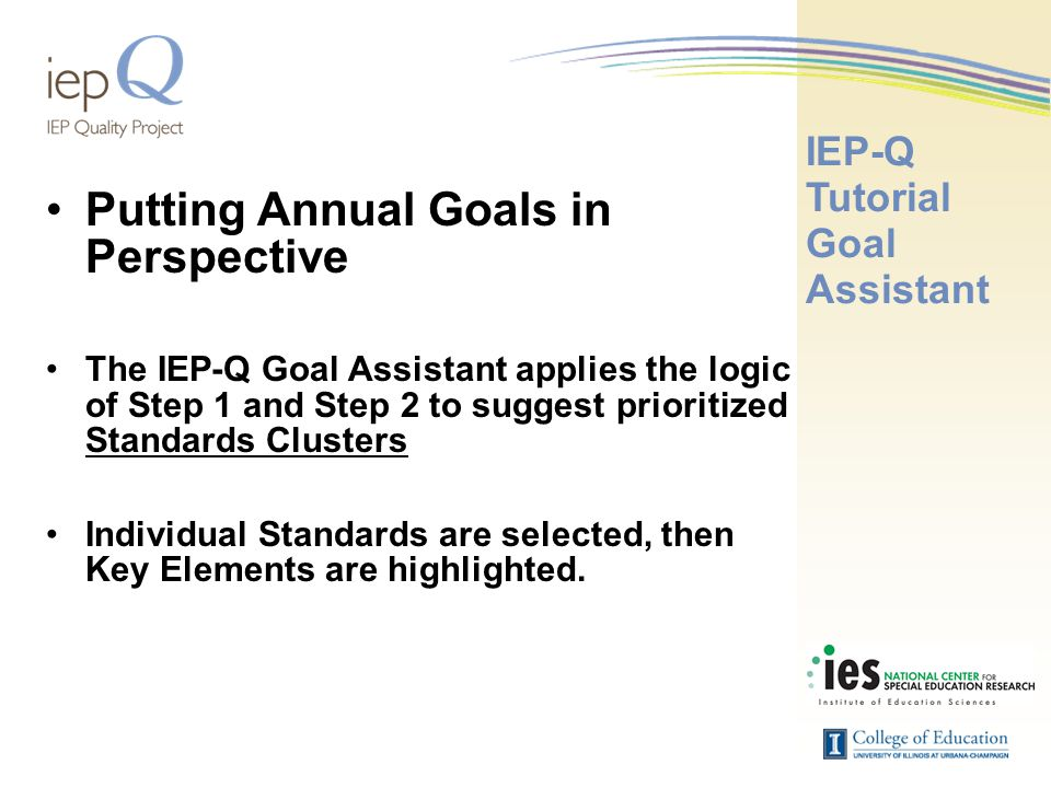 Putting Annual Goals in Perspective The IEP-Q Goal Assistant applies the logic of Step 1 and Step 2 to suggest prioritized Standards Clusters Individual Standards are selected, then Key Elements are highlighted.