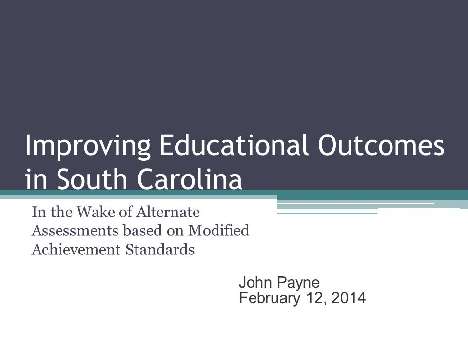 Improving Educational Outcomes in South Carolina In the Wake of Alternate Assessments based on Modified Achievement Standards John Payne February 12, 2014