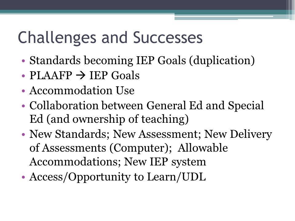 Challenges and Successes Standards becoming IEP Goals (duplication) PLAAFP  IEP Goals Accommodation Use Collaboration between General Ed and Special Ed (and ownership of teaching) New Standards; New Assessment; New Delivery of Assessments (Computer); Allowable Accommodations; New IEP system Access/Opportunity to Learn/UDL