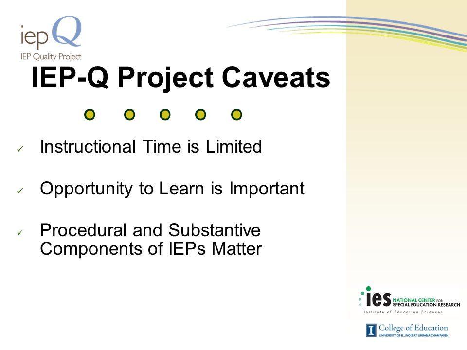 IEP-Q Project Caveats Instructional Time is Limited Opportunity to Learn is Important Procedural and Substantive Components of IEPs Matter
