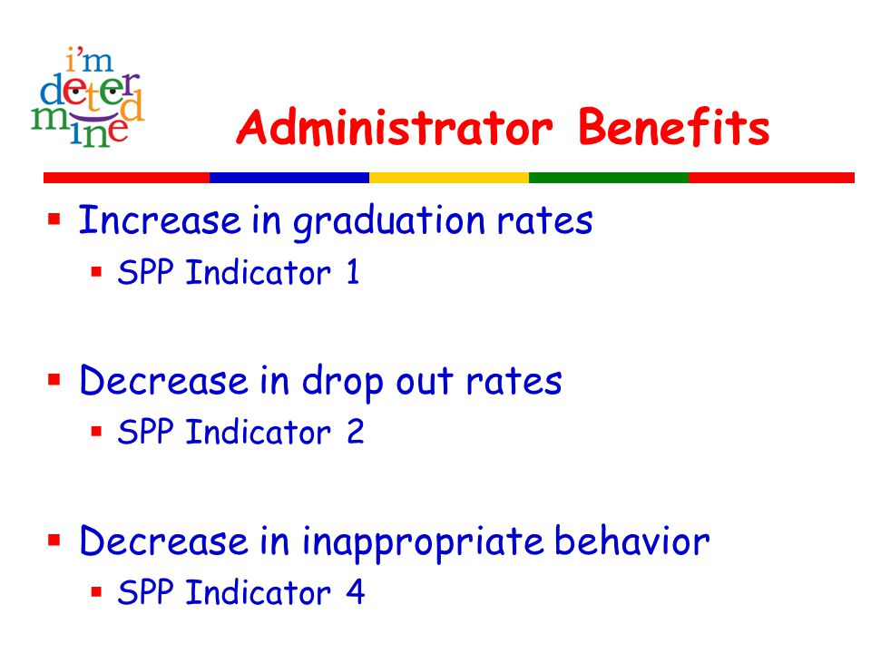 Administrator Benefits  Increase in graduation rates  SPP Indicator 1  Decrease in drop out rates  SPP Indicator 2  Decrease in inappropriate beh