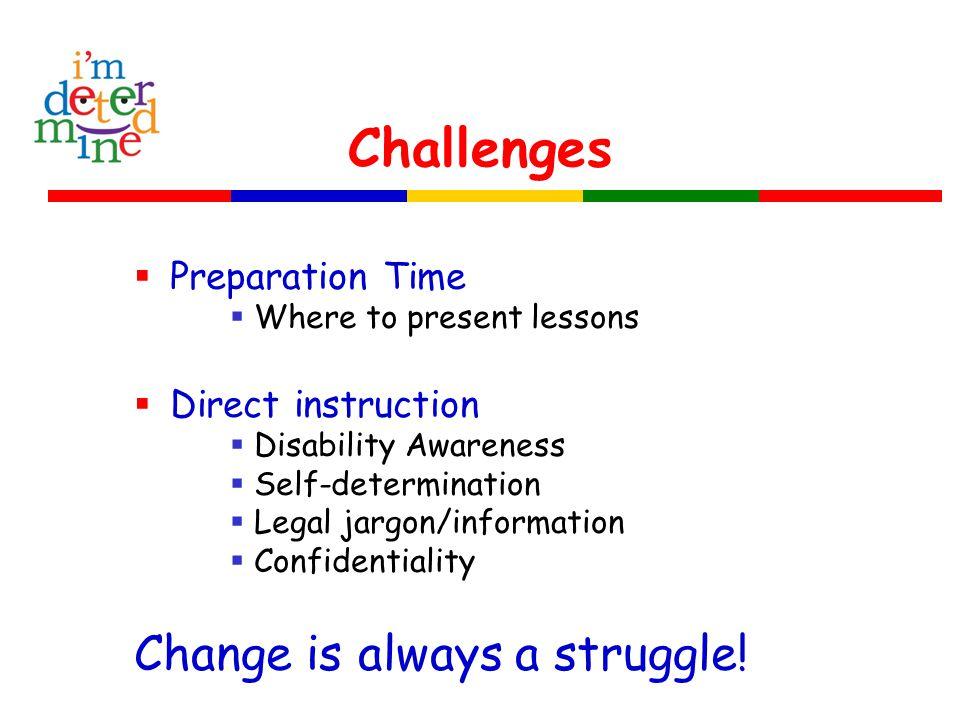 Challenges  Preparation Time  Where to present lessons  Direct instruction  Disability Awareness  Self-determination  Legal jargon/information 