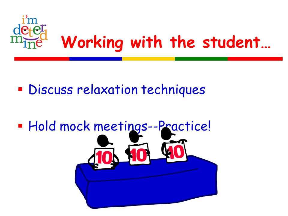Working with the student…  Discuss relaxation techniques  Hold mock meetings--Practice!