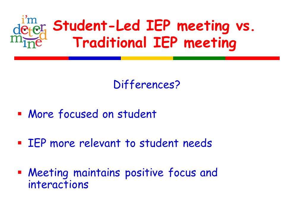 Student-Led IEP meeting vs. Traditional IEP meeting Differences?  More focused on student  IEP more relevant to student needs  Meeting maintains po