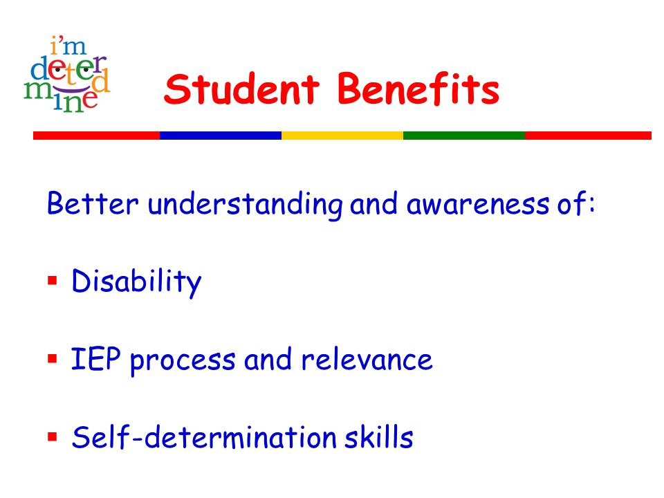 Student Benefits Better understanding and awareness of:  Disability  IEP process and relevance  Self-determination skills