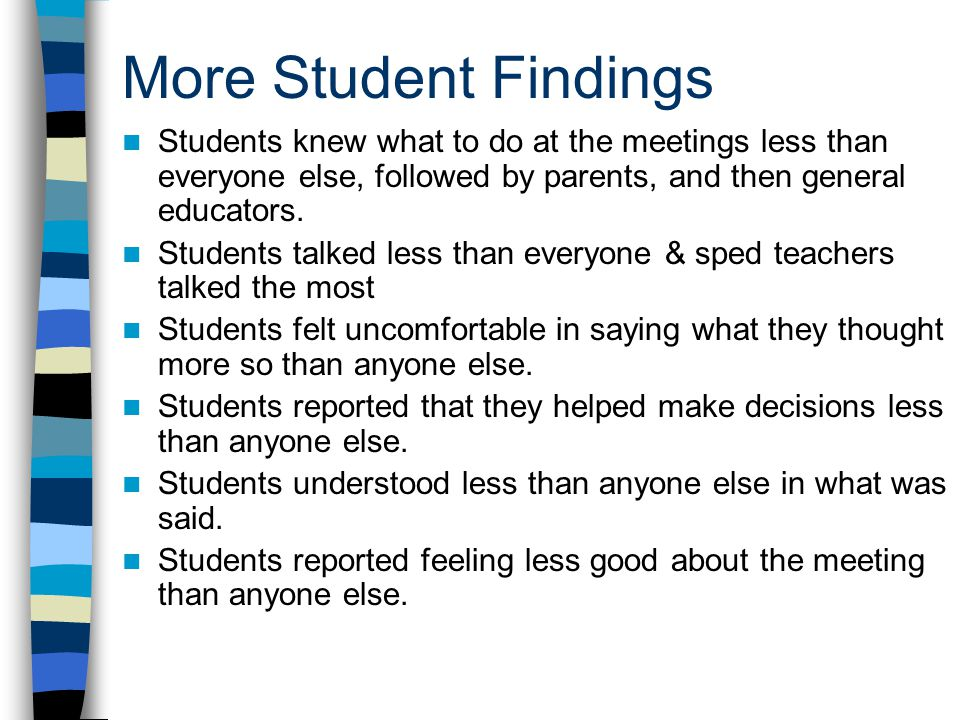 More Student Findings Students knew what to do at the meetings less than everyone else, followed by parents, and then general educators.