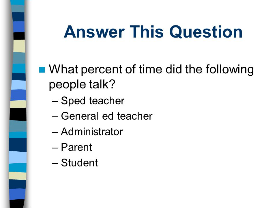 Answer This Question What percent of time did the following people talk? –Sped teacher –General ed teacher –Administrator –Parent –Student