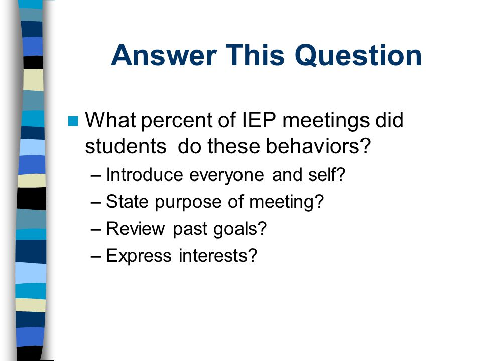 Answer This Question What percent of IEP meetings did students do these behaviors? –Introduce everyone and self? –State purpose of meeting? –Review pa
