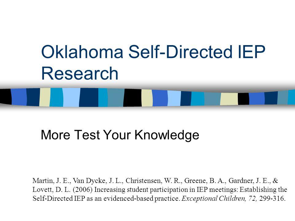 Oklahoma Self-Directed IEP Research More Test Your Knowledge Martin, J. E., Van Dycke, J. L., Christensen, W. R., Greene, B. A., Gardner, J. E., & Lov