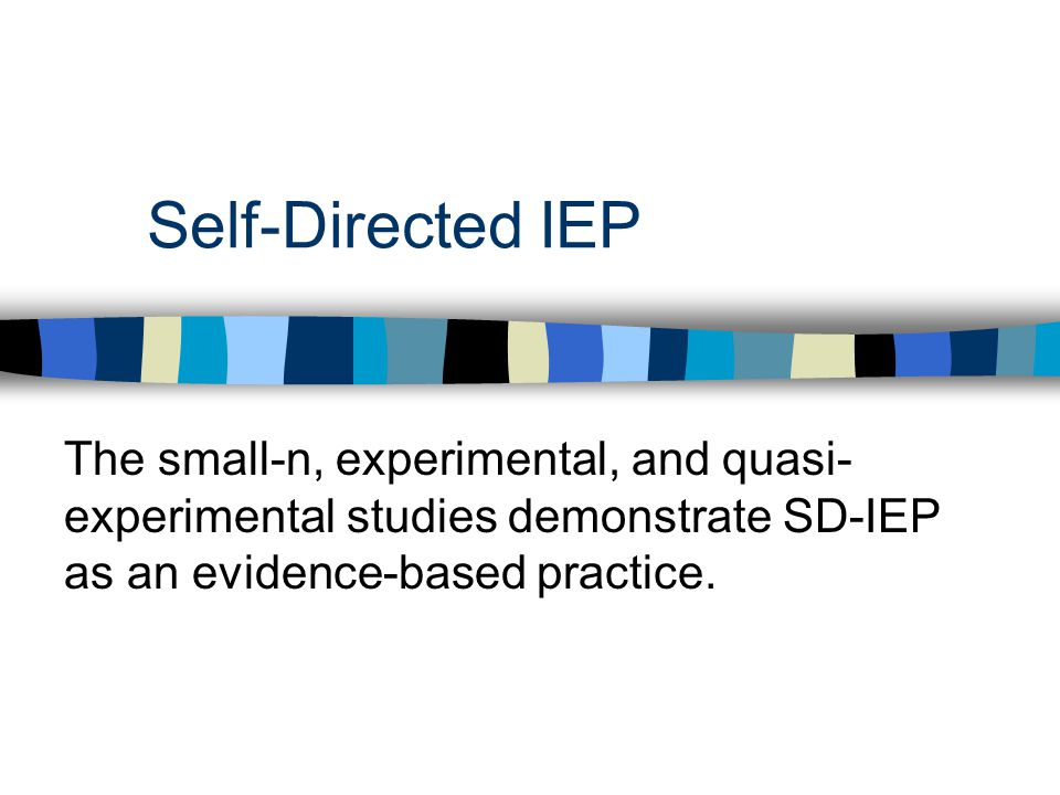 Self-Directed IEP The small-n, experimental, and quasi- experimental studies demonstrate SD-IEP as an evidence-based practice.