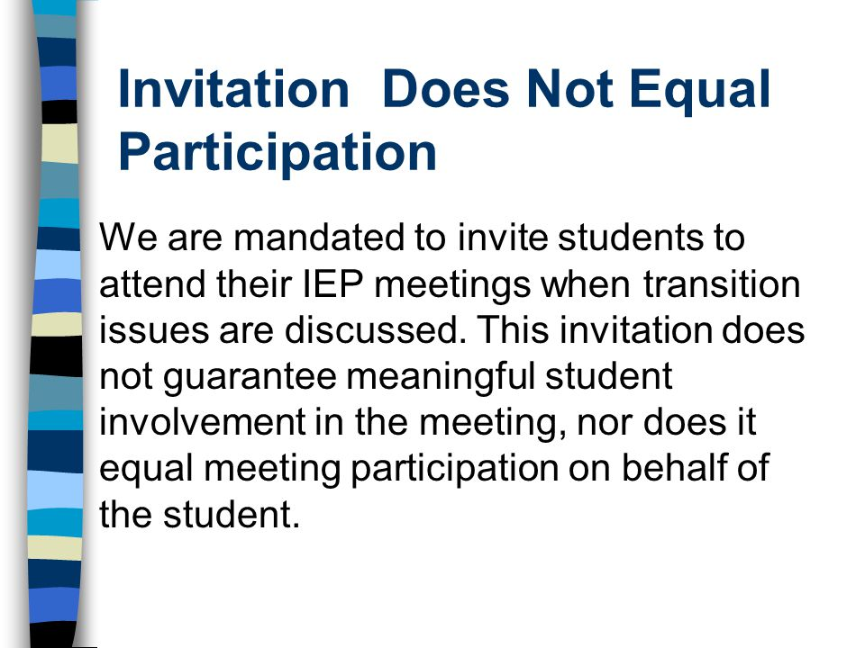 Invitation Does Not Equal Participation We are mandated to invite students to attend their IEP meetings when transition issues are discussed. This inv