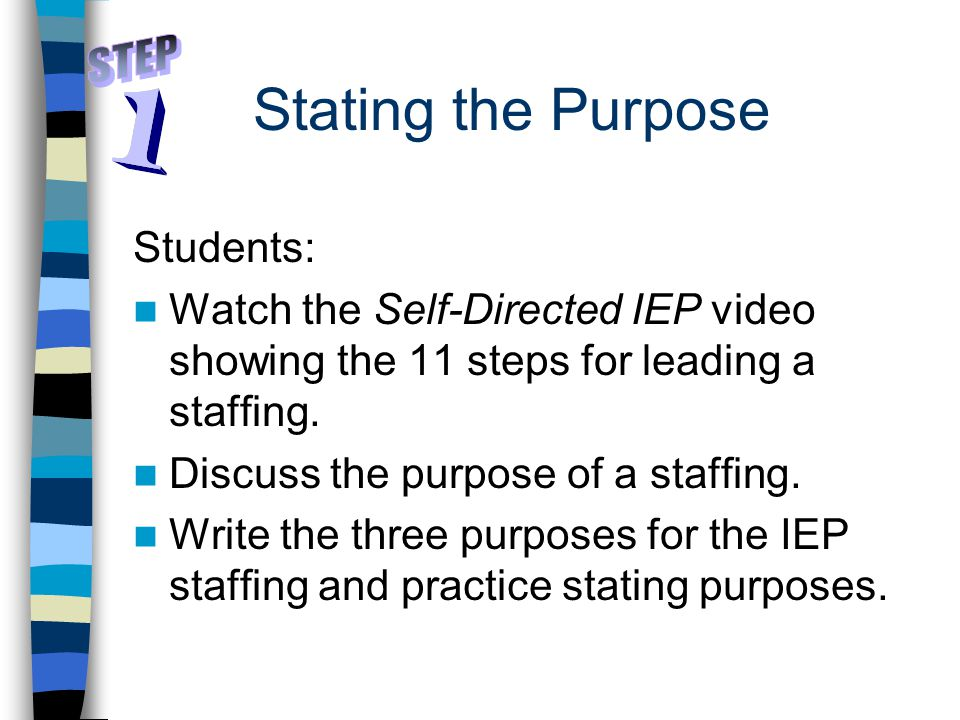 Stating the Purpose Students: Watch the Self-Directed IEP video showing the 11 steps for leading a staffing. Discuss the purpose of a staffing. Write