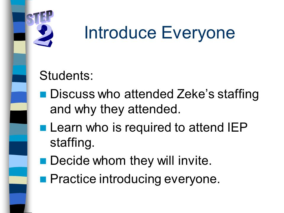 Introduce Everyone Students: Discuss who attended Zeke's staffing and why they attended. Learn who is required to attend IEP staffing. Decide whom the