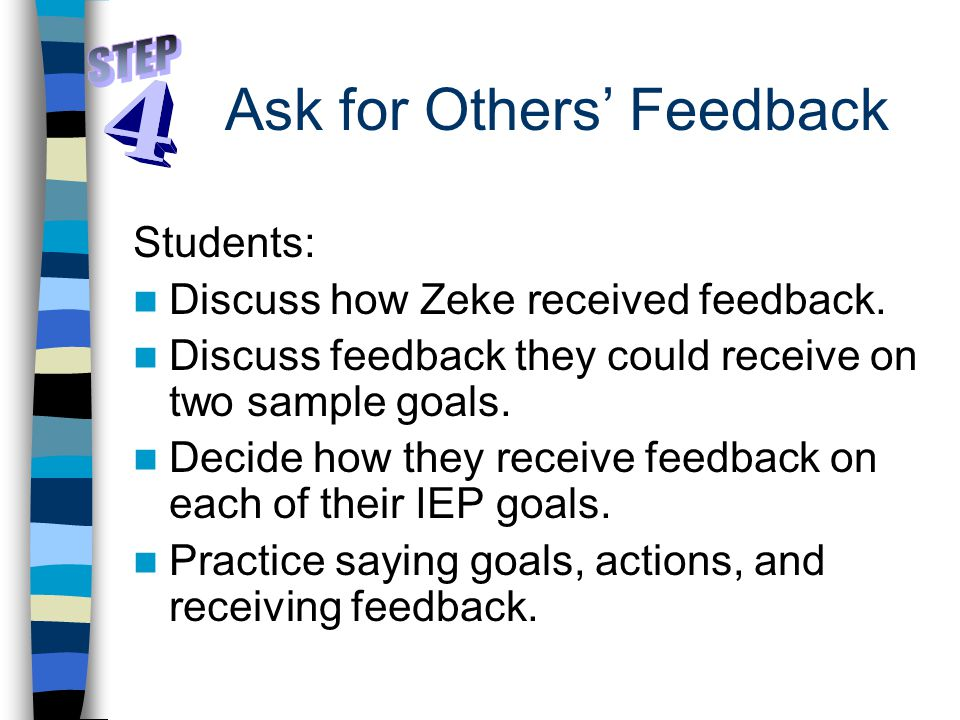 Ask for Others' Feedback Students: Discuss how Zeke received feedback. Discuss feedback they could receive on two sample goals. Decide how they receiv