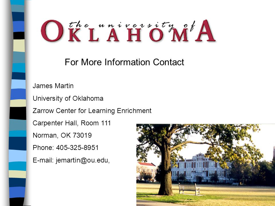 James Martin University of Oklahoma Zarrow Center for Learning Enrichment Carpenter Hall, Room 111 Norman, OK 73019 Phone: 405-325-8951 E-mail: jemartin@ou.edu, For More Information Contact