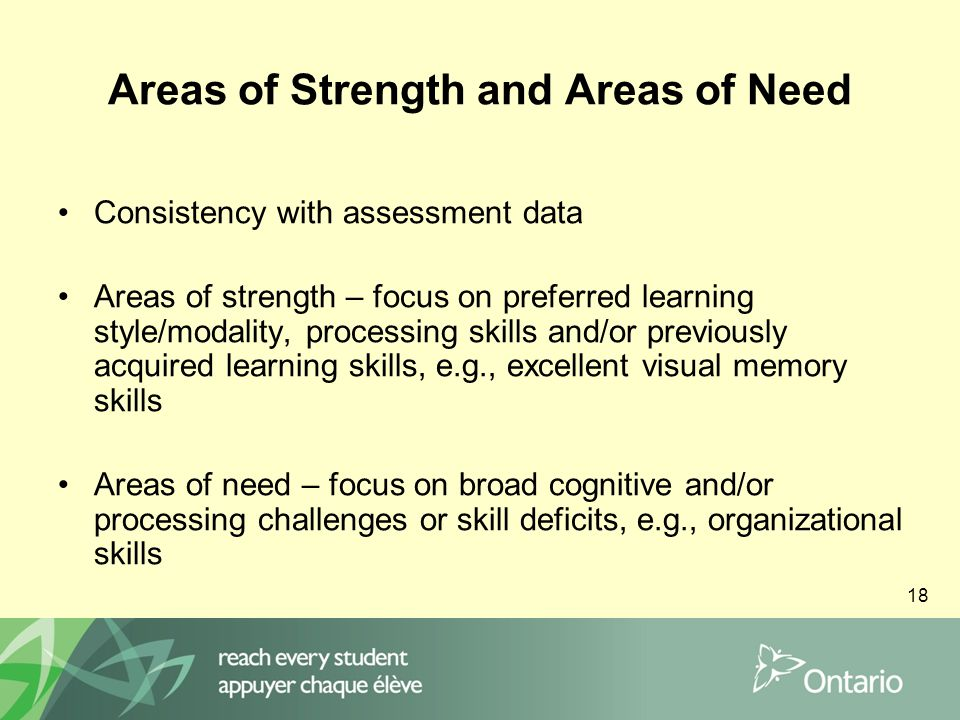 18 Areas of Strength and Areas of Need Consistency with assessment data Areas of strength – focus on preferred learning style/modality, processing skills and/or previously acquired learning skills, e.g., excellent visual memory skills Areas of need – focus on broad cognitive and/or processing challenges or skill deficits, e.g., organizational skills