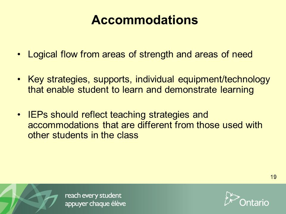 19 Accommodations Logical flow from areas of strength and areas of need Key strategies, supports, individual equipment/technology that enable student to learn and demonstrate learning IEPs should reflect teaching strategies and accommodations that are different from those used with other students in the class