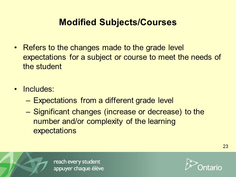 23 Modified Subjects/Courses Refers to the changes made to the grade level expectations for a subject or course to meet the needs of the student Includes: –Expectations from a different grade level –Significant changes (increase or decrease) to the number and/or complexity of the learning expectations