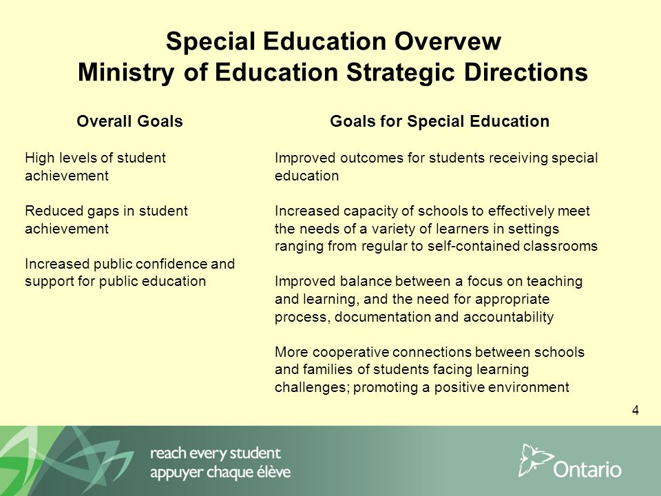 4 Special Education Overvew Ministry of Education Strategic Directions Overall Goals High levels of student achievement Reduced gaps in student achievement Increased public confidence and support for public education Goals for Special Education Improved outcomes for students receiving special education Increased capacity of schools to effectively meet the needs of a variety of learners in settings ranging from regular to self-contained classrooms Improved balance between a focus on teaching and learning, and the need for appropriate process, documentation and accountability More cooperative connections between schools and families of students facing learning challenges; promoting a positive environment